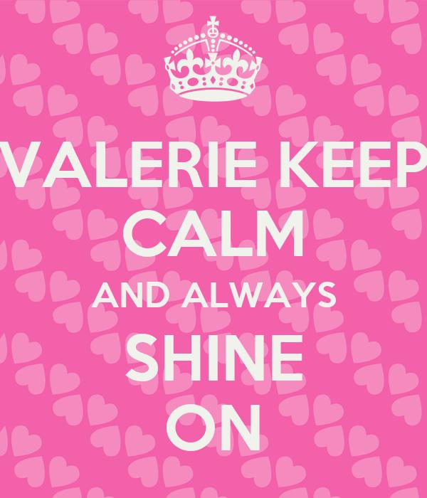 VALERIE KEEP CALM AND ALWAYS SHINE ON