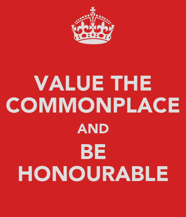 VALUE THE COMMONPLACE AND BE HONOURABLE