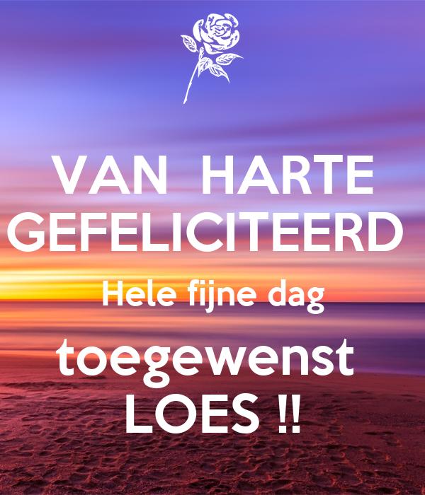 VAN  HARTE GEFELICITEERD  Hele fijne dag toegewenst  LOES !!