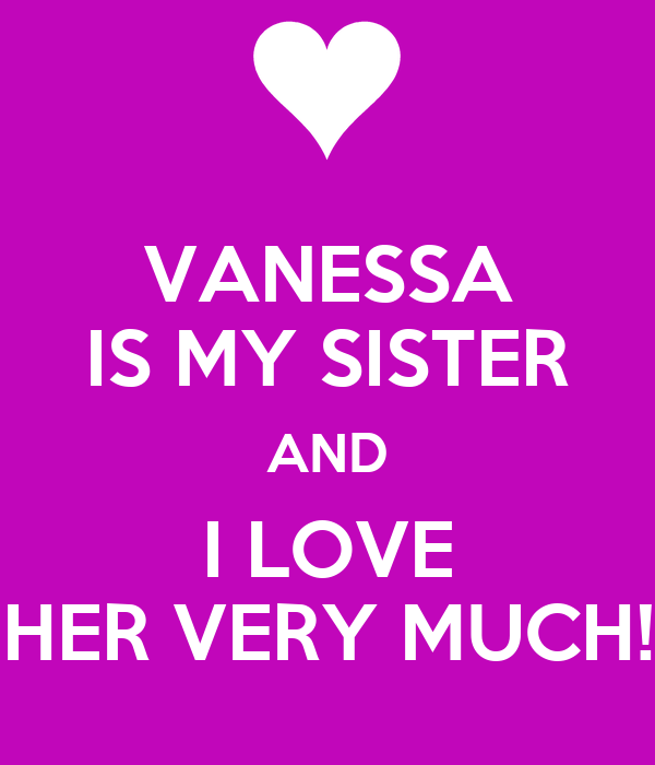 VANESSA IS MY SISTER AND I LOVE HER VERY MUCH!