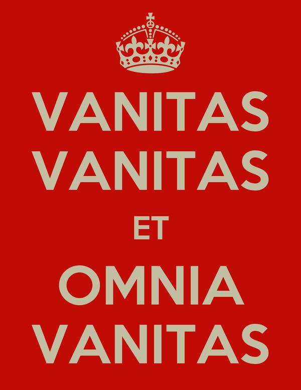 VANITAS VANITAS ET OMNIA VANITAS