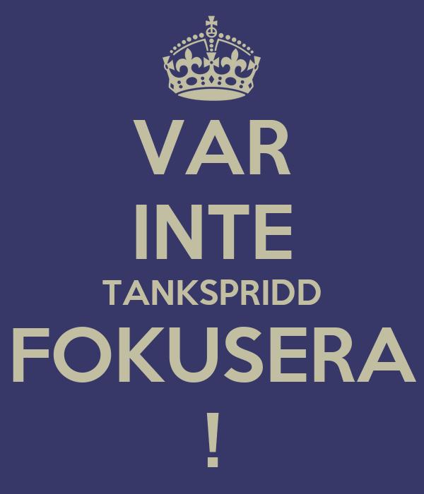 VAR INTE TANKSPRIDD FOKUSERA !