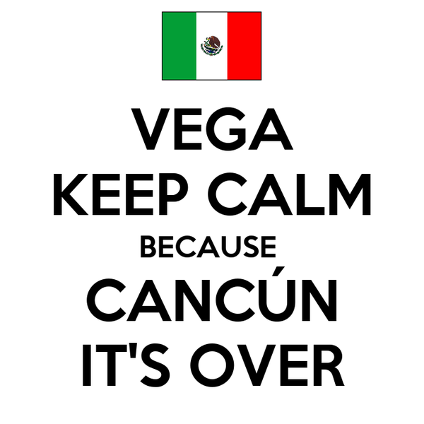 VEGA KEEP CALM BECAUSE  CANCÚN IT'S OVER