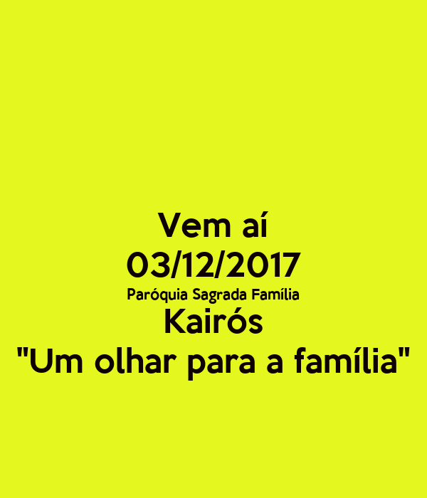"Vem aí 03/12/2017 Paróquia Sagrada Família Kairós ""Um olhar para a família"""