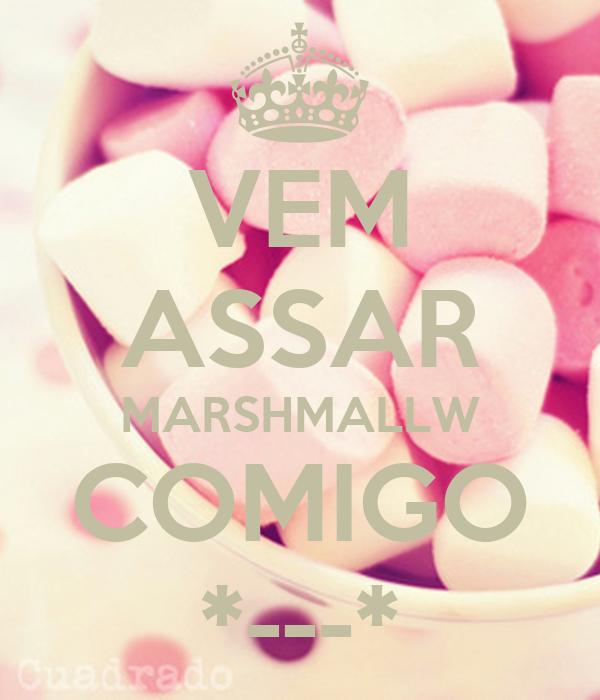 VEM ASSAR MARSHMALLW COMIGO *---*