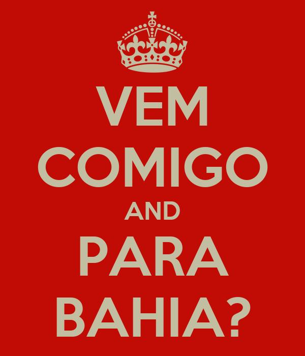 VEM COMIGO AND PARA BAHIA?