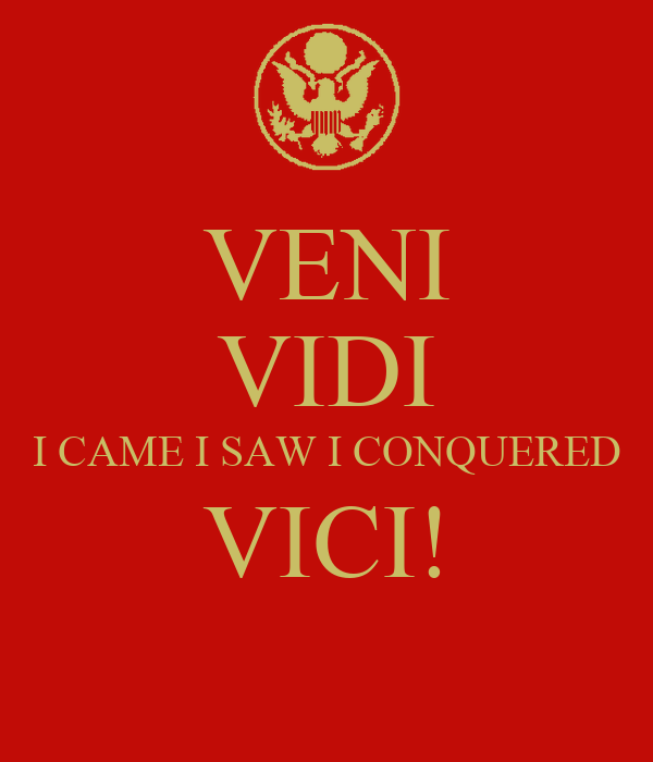VENI VIDI I CAME I SAW I CONQUERED VICI!