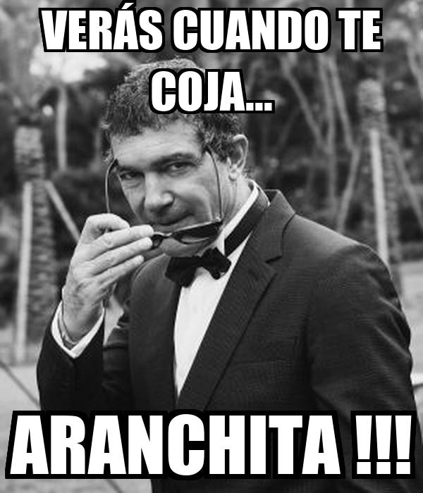 VERÁS CUANDO TE COJA... ARANCHITA !!!