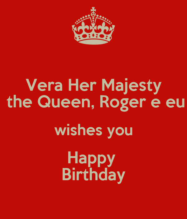 Vera Her Majesty  the Queen, Roger e eu wishes you Happy  Birthday