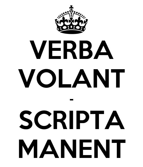 VERBA VOLANT - SCRIPTA MANENT