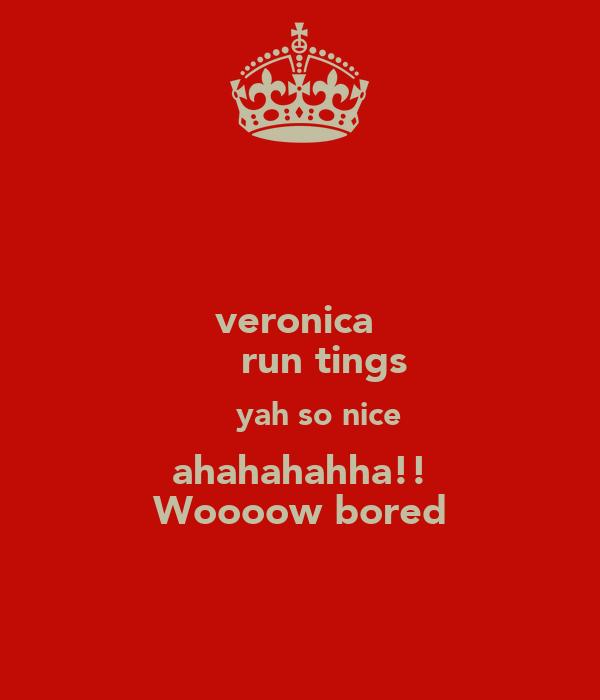 veronica  η̵  run tings η̵  yah so nice ahahahahha!! Woooow bored