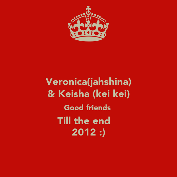 Veronica(jahshina) & Keisha (kei kei) Good friends  Till the end ♥  2012 :)