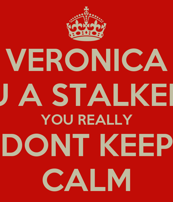 VERONICA U A STALKER YOU REALLY DONT KEEP CALM