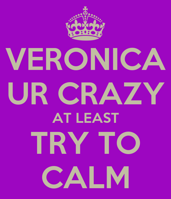 VERONICA UR CRAZY AT LEAST TRY TO CALM