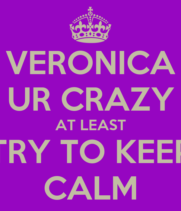 VERONICA UR CRAZY AT LEAST TRY TO KEEP CALM