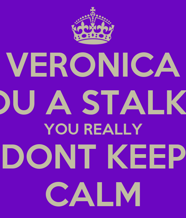 VERONICA YOU A STALKER YOU REALLY DONT KEEP CALM