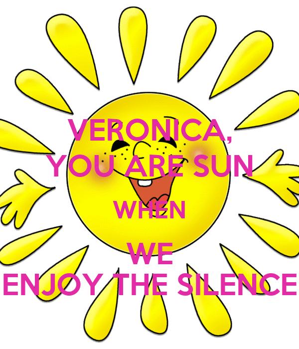 VERONICA, YOU ARE SUN WHEN WE ENJOY THE SILENCE