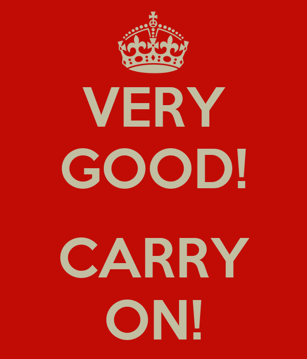 VERY GOOD!  CARRY ON!