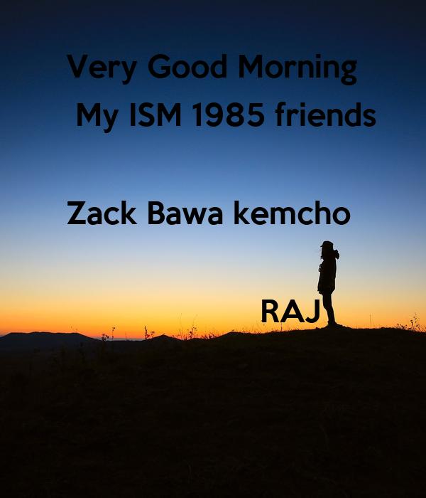 Very Good Morning   My ISM 1985 friends  Zack Bawa kemcho