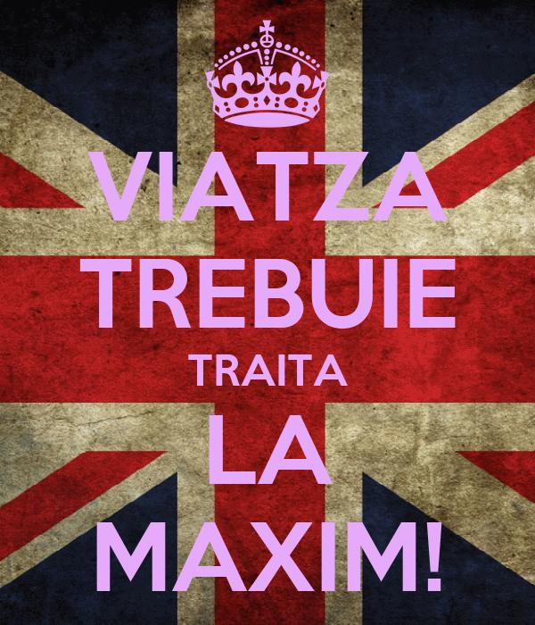 VIATZA TREBUIE TRAITA LA MAXIM!