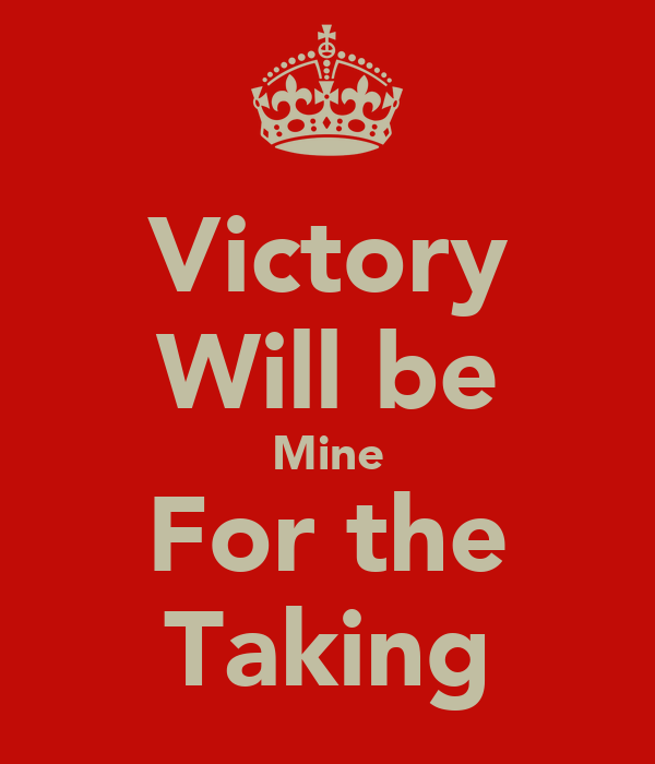Victory Will be Mine For the Taking