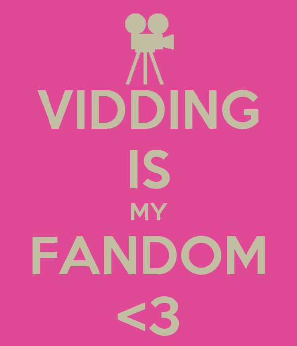 VIDDING IS MY FANDOM <3