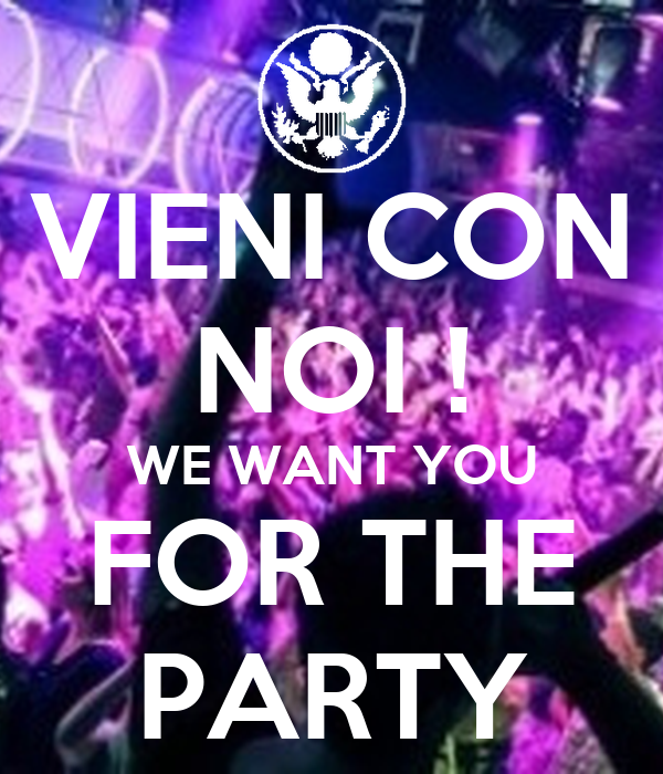 VIENI CON NOI ! WE WANT YOU FOR THE PARTY