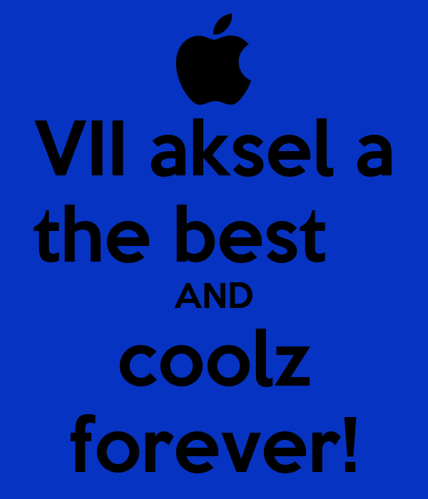 VII aksel a the best	 AND coolz forever!
