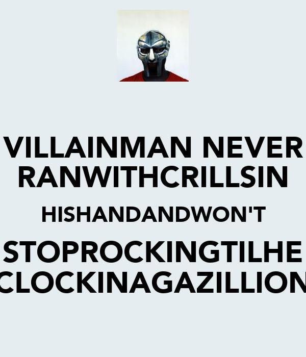 VILLAINMAN NEVER RANWITHCRILLSIN HISHANDANDWON'T STOPROCKINGTILHE CLOCKINAGAZILLION