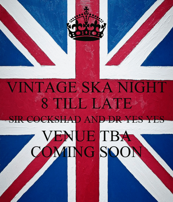 VINTAGE SKA NIGHT 8 TILL LATE SIR COCKSHAD AND DR YES YES VENUE TBA COMING SOON