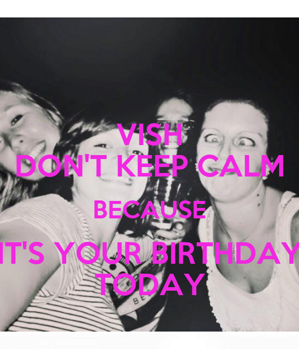 VISH DON'T KEEP CALM BECAUSE IT'S YOUR BIRTHDAY TODAY