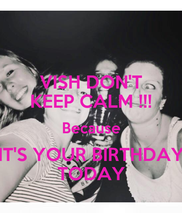 VISH DON'T KEEP CALM !!! Because IT'S YOUR BIRTHDAY TODAY