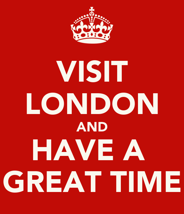 VISIT LONDON AND HAVE A  GREAT TIME
