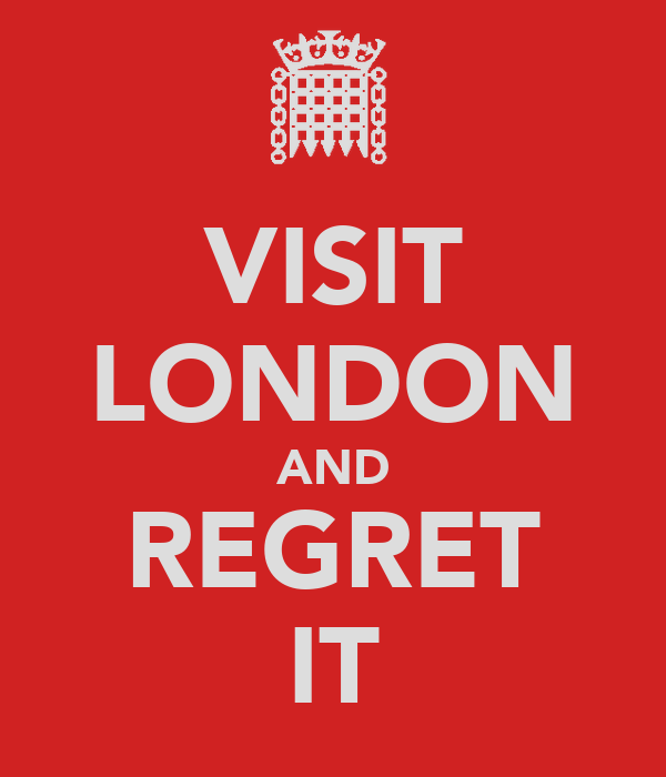 VISIT LONDON AND REGRET IT