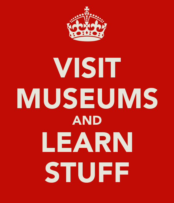 VISIT MUSEUMS AND LEARN STUFF