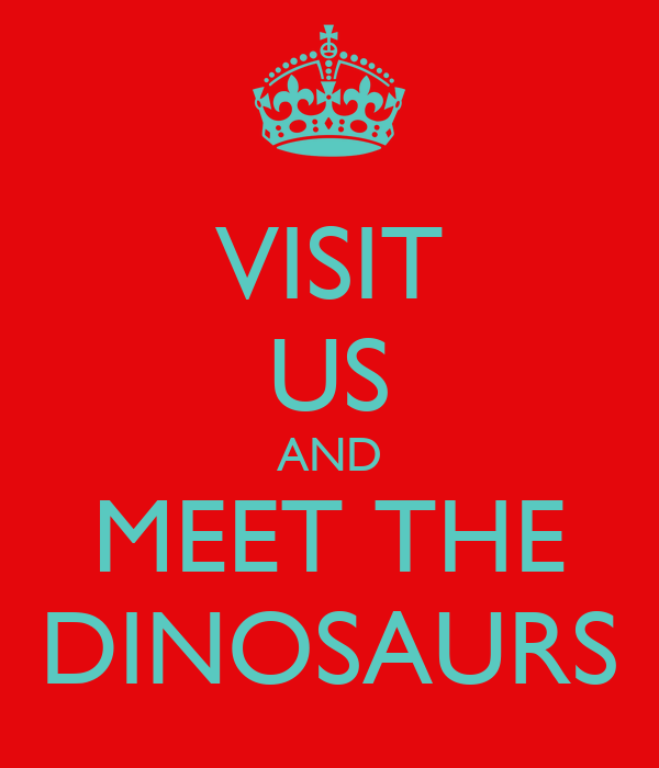 VISIT US AND MEET THE DINOSAURS