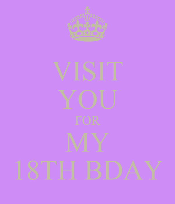 VISIT YOU FOR MY 18TH BDAY
