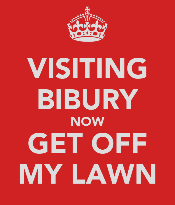 VISITING BIBURY NOW GET OFF MY LAWN