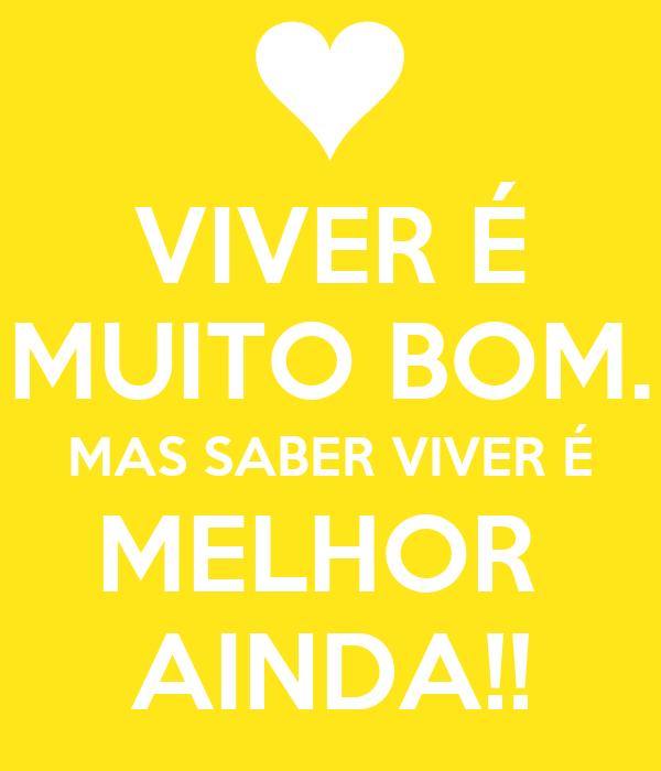 VIVER É MUITO BOM. MAS SABER VIVER É MELHOR  AINDA!!