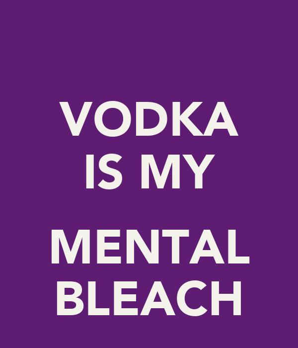 VODKA IS MY  MENTAL BLEACH
