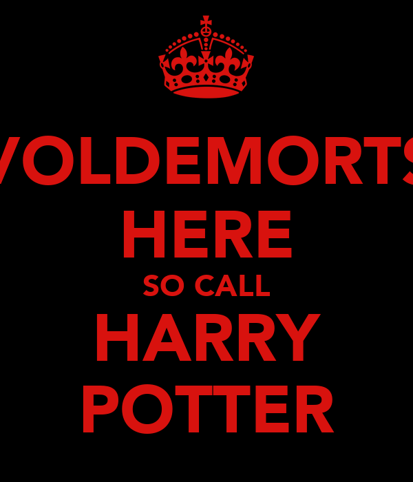 VOLDEMORTS HERE SO CALL HARRY POTTER