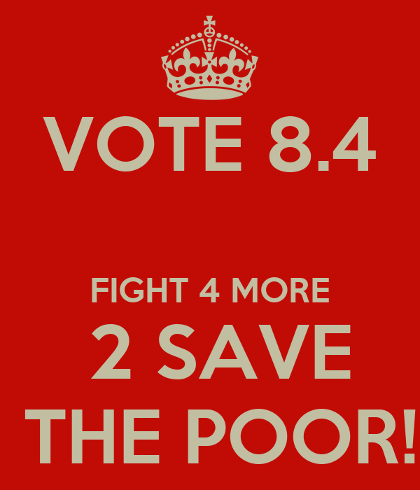 VOTE 8.4  FIGHT 4 MORE  2 SAVE  THE POOR!