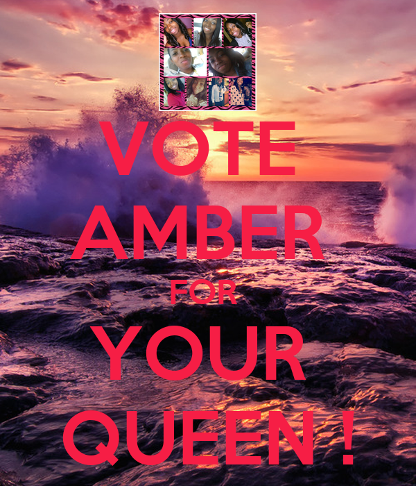 VOTE  AMBER  FOR  YOUR  QUEEN !