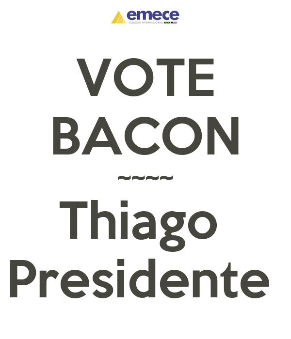 VOTE BACON ~~~~ Thiago  Presidente