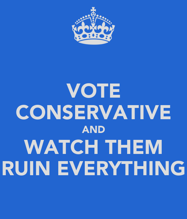 VOTE CONSERVATIVE AND WATCH THEM RUIN EVERYTHING