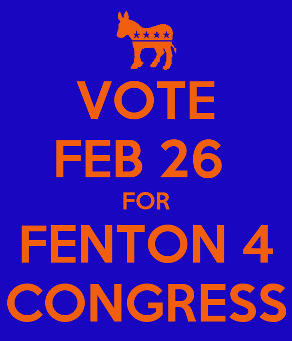 VOTE FEB 26  FOR FENTON 4 CONGRESS