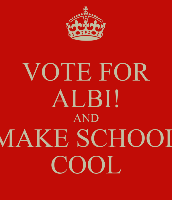 VOTE FOR ALBI! AND MAKE SCHOOL COOL