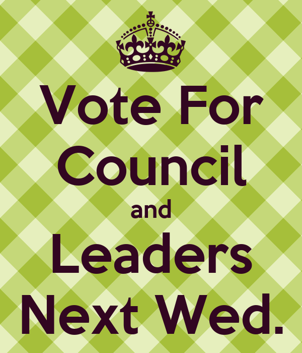 Vote For Council and Leaders Next Wed.