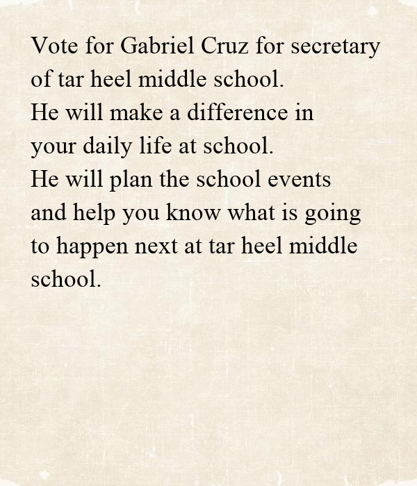 Vote for Gabriel Cruz for secretary  of tar heel middle school.  He will make a difference in  your daily life at school. He will plan the school events and help you know