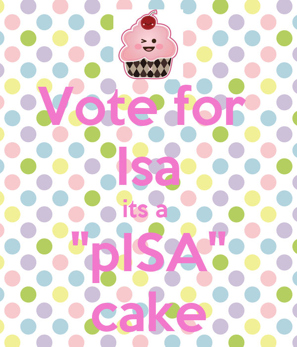 """Vote for  Isa its a  """"pISA"""" cake"""